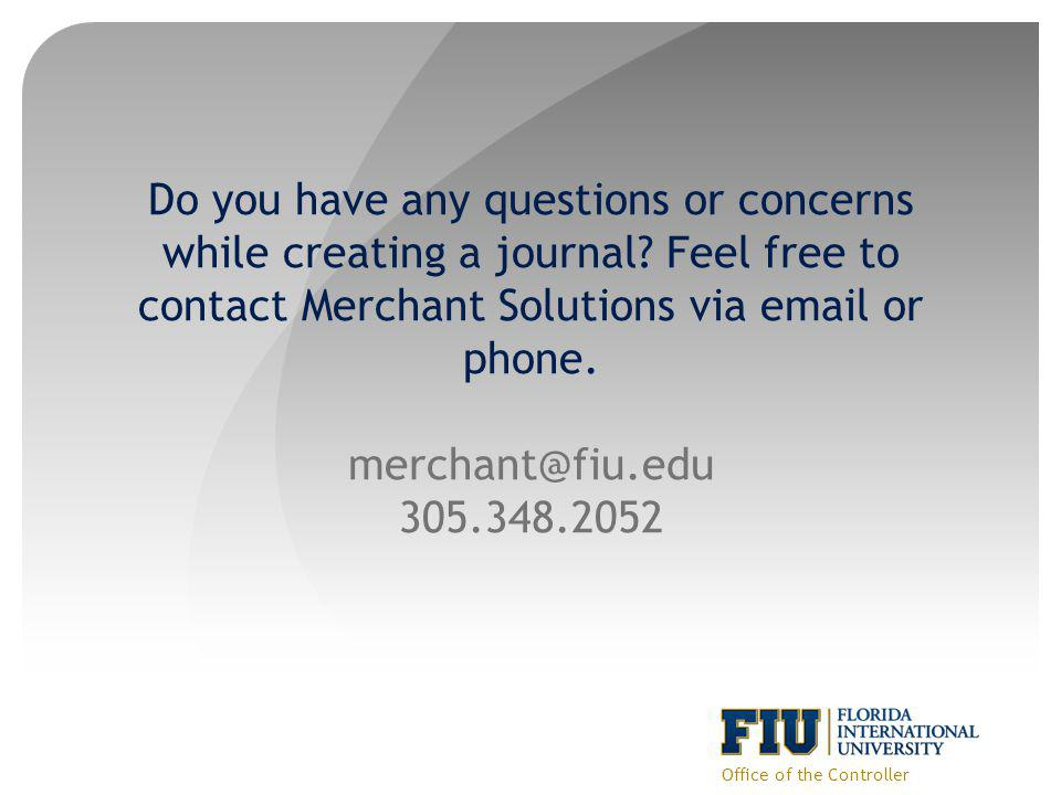 Do you have any questions or concerns while creating a journal? Feel free to contact Merchant Solutions via email or phone. merchant@fiu.edu 305.348.2