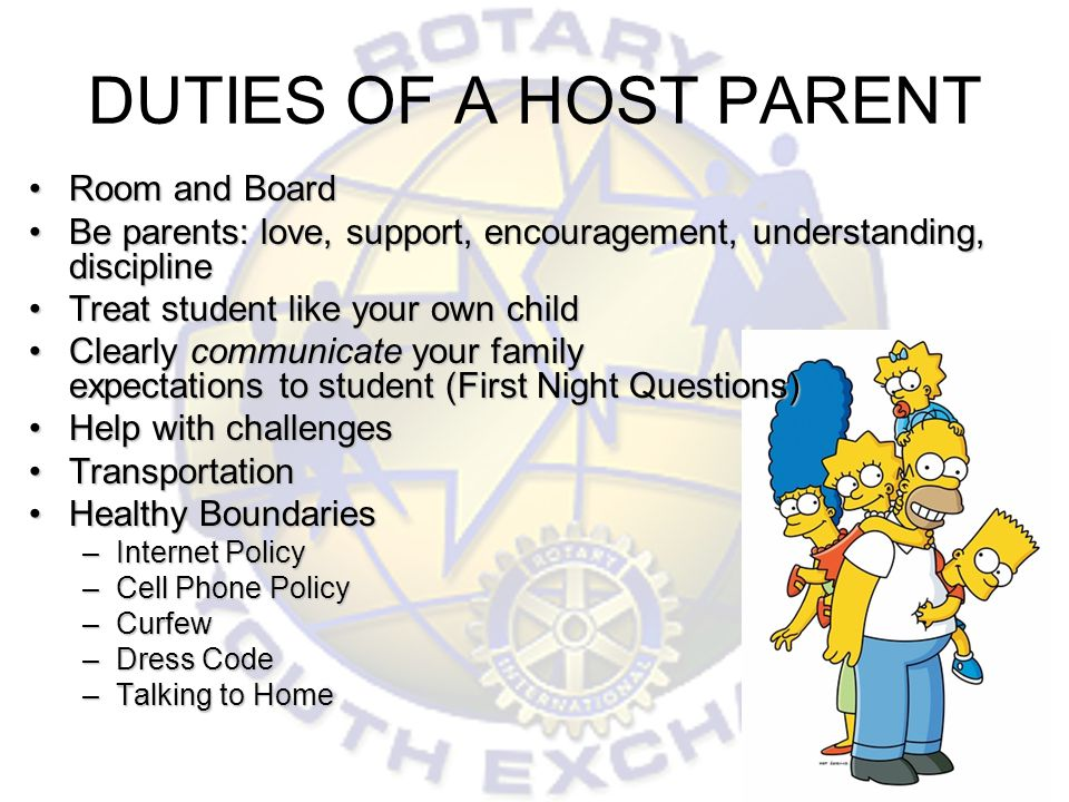 DUTIES OF A HOST PARENT Room and BoardRoom and Board Be parents: love, support, encouragement, understanding, disciplineBe parents: love, support, encouragement, understanding, discipline Treat student like your own childTreat student like your own child Clearly communicate your family expectations to student (First Night Questions)Clearly communicate your family expectations to student (First Night Questions) Help with challengesHelp with challenges TransportationTransportation Healthy BoundariesHealthy Boundaries –Internet Policy –Cell Phone Policy –Curfew –Dress Code –Talking to Home