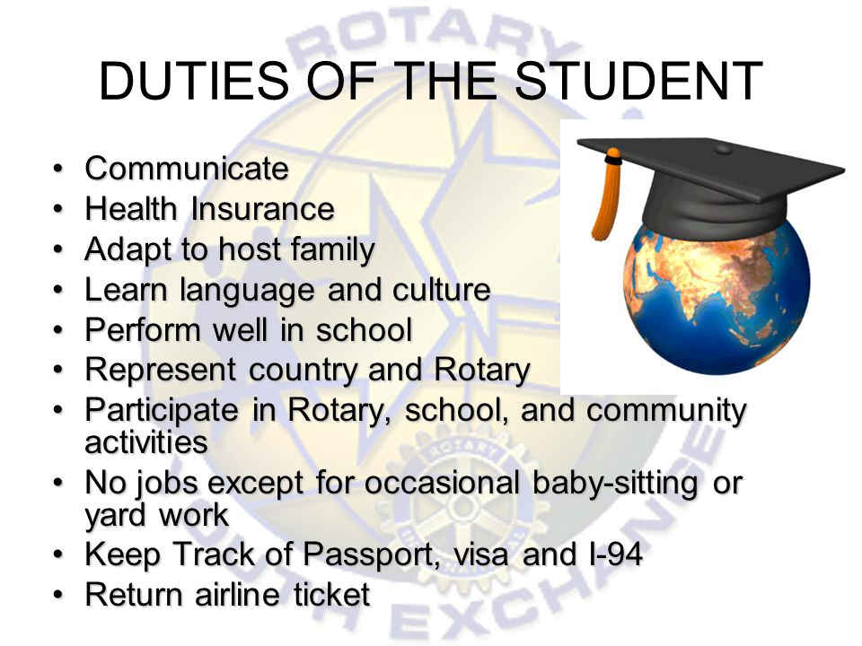 DUTIES OF THE STUDENT CommunicateCommunicate Health InsuranceHealth Insurance Adapt to host familyAdapt to host family Learn language and cultureLearn language and culture Perform well in schoolPerform well in school Represent country and RotaryRepresent country and Rotary Participate in Rotary, school, and community activitiesParticipate in Rotary, school, and community activities No jobs except for occasional baby-sitting or yard workNo jobs except for occasional baby-sitting or yard work Keep Track of Passport, visa and I-94Keep Track of Passport, visa and I-94 Return airline ticketReturn airline ticket