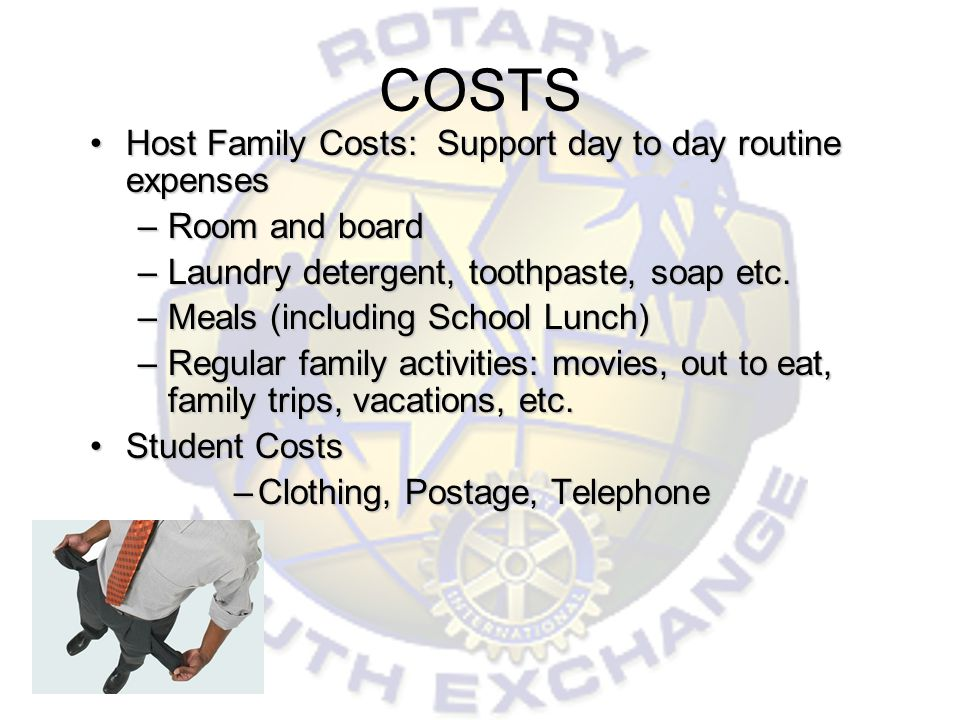 COSTS Host Family Costs: Support day to day routine expensesHost Family Costs: Support day to day routine expenses –Room and board –Laundry detergent, toothpaste, soap etc.
