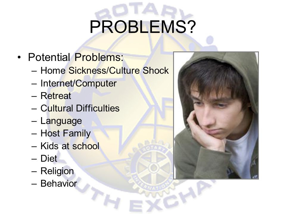 PROBLEMS? Potential Problems: –Home Sickness/Culture Shock –Internet/Computer –Retreat –Cultural Difficulties –Language –Host Family –Kids at school –