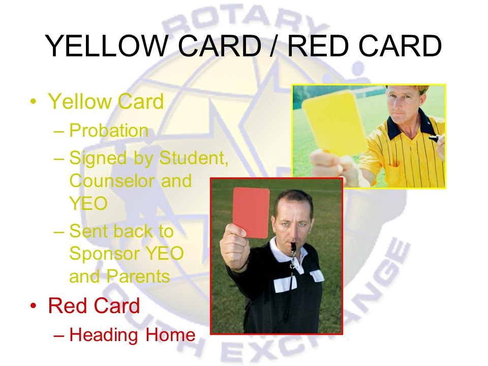 YELLOW CARD / RED CARD Yellow Card –Probation –Signed by Student, Counselor and YEO –Sent back to Sponsor YEO and Parents Red Card –Heading Home