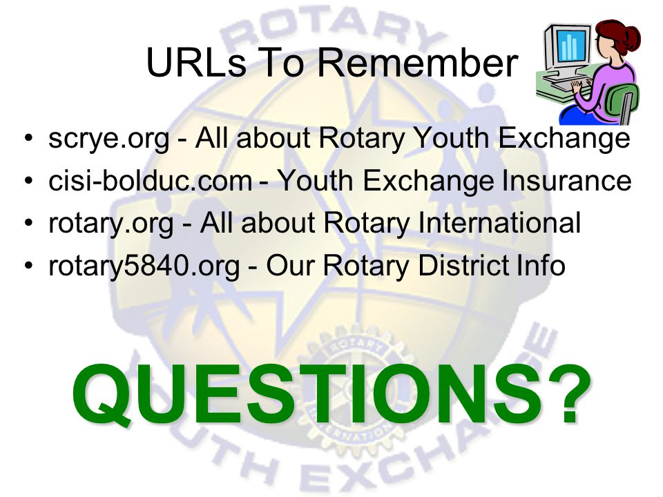 URLs To Remember scrye.org - All about Rotary Youth Exchange cisi-bolduc.com - Youth Exchange Insurance rotary.org - All about Rotary International ro
