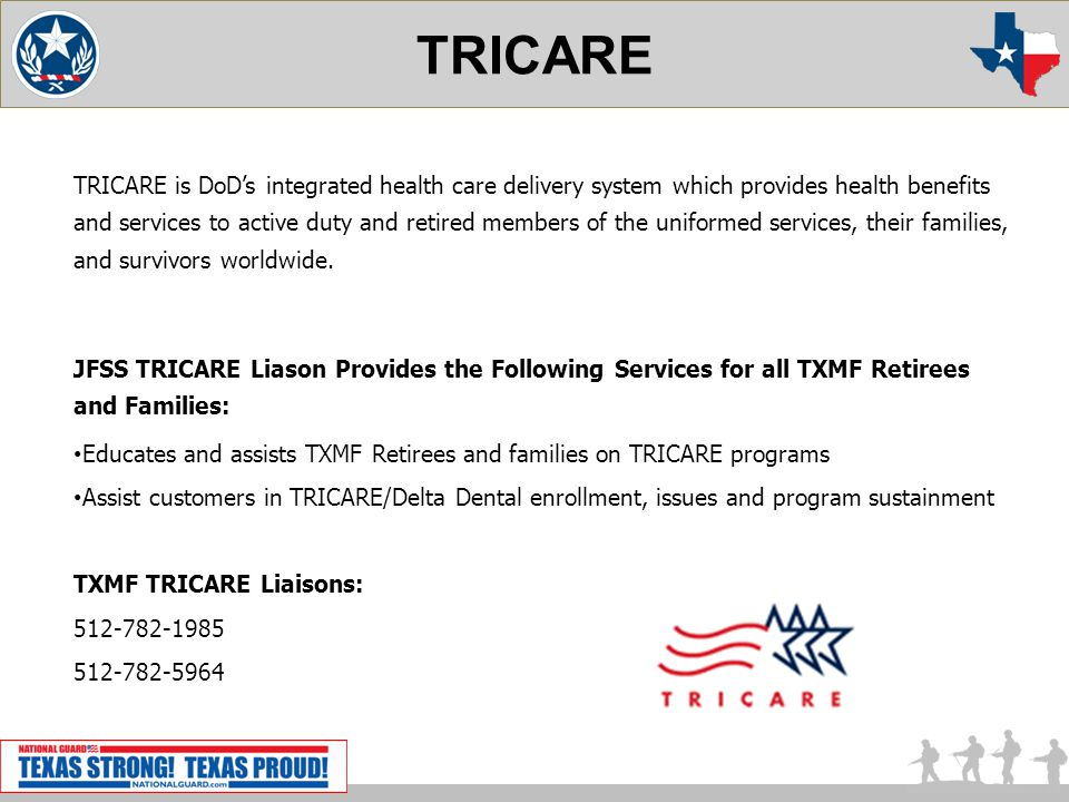 TRICARE TRICARE is DoDs integrated health care delivery system which provides health benefits and services to active duty and retired members of the uniformed services, their families, and survivors worldwide.
