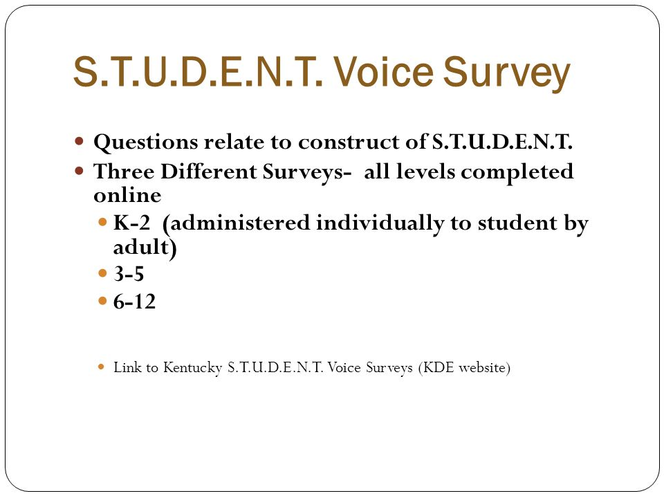 S.T.U.D.E.N.T. Voice Survey Questions relate to construct of S.T.U.D.E.N.T. Three Different Surveys- all levels completed online K-2 (administered ind