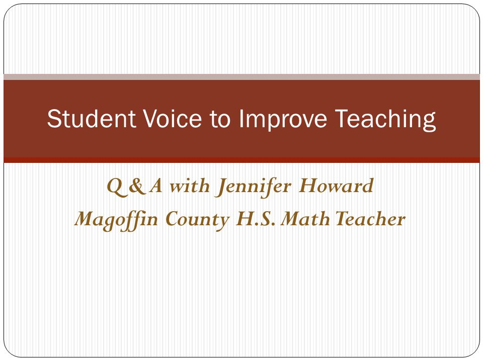 Q & A with Jennifer Howard Magoffin County H.S. Math Teacher Student Voice to Improve Teaching