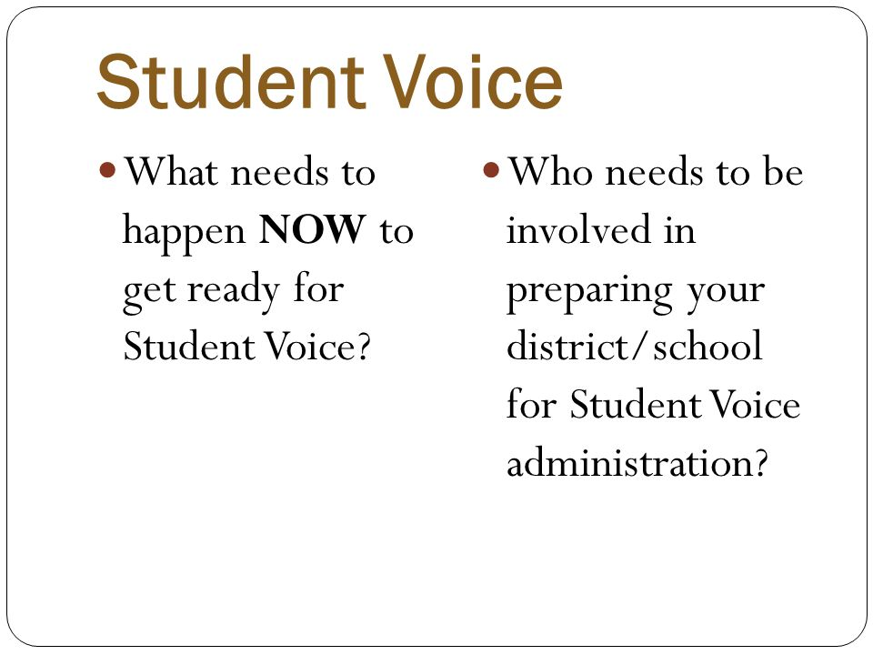 Student Voice What needs to happen NOW to get ready for Student Voice? Who needs to be involved in preparing your district/school for Student Voice ad