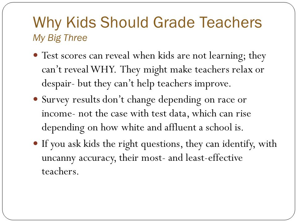 Why Kids Should Grade Teachers My Big Three Test scores can reveal when kids are not learning; they cant reveal WHY. They might make teachers relax or