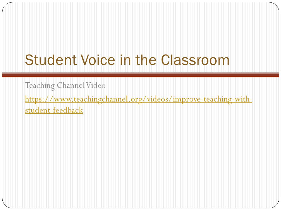 Student Voice in the Classroom Teaching Channel Video https://www.teachingchannel.org/videos/improve-teaching-with- student-feedback