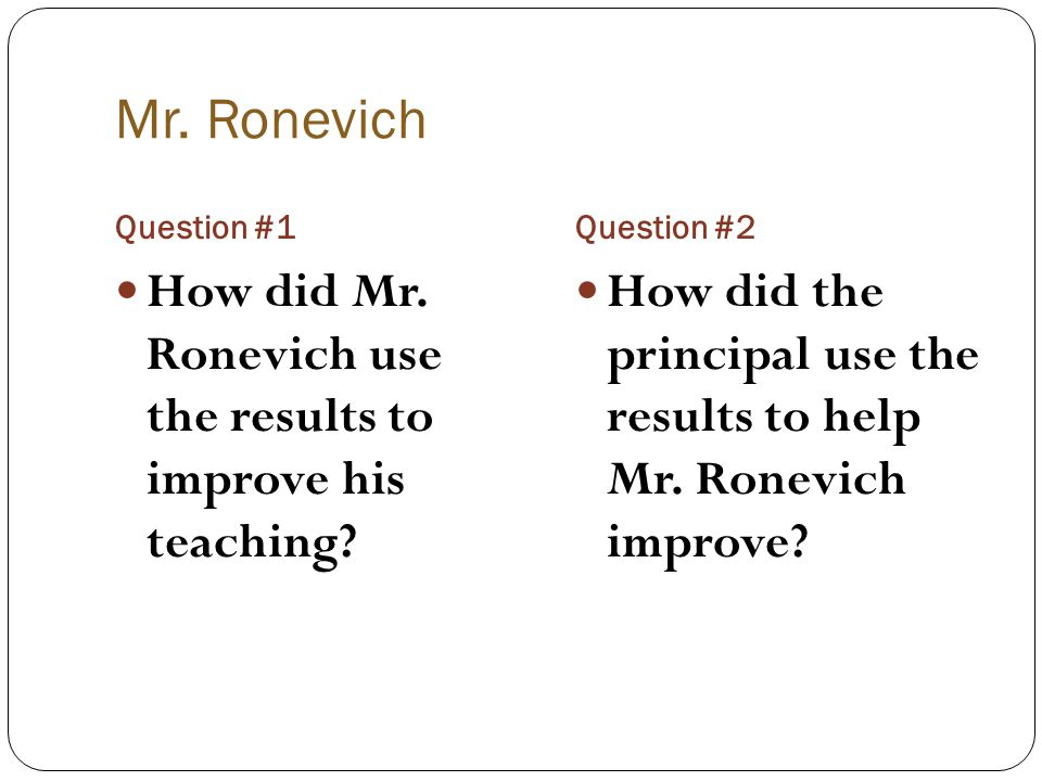 Mr. Ronevich Question #1Question #2 How did Mr. Ronevich use the results to improve his teaching? How did the principal use the results to help Mr. Ro