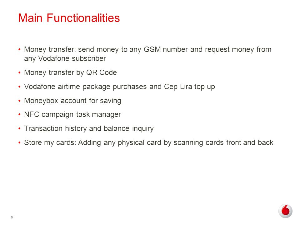 6 Main Functionalities Money transfer: send money to any GSM number and request money from any Vodafone subscriber Money transfer by QR Code Vodafone