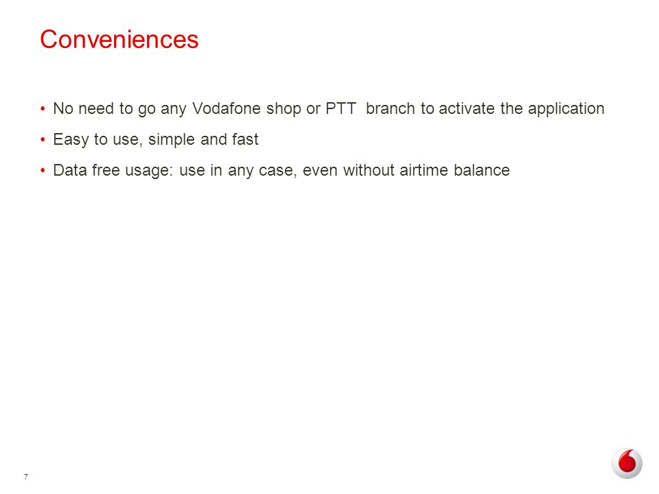 7 Conveniences No need to go any Vodafone shop or PTT branch to activate the application Easy to use, simple and fast Data free usage: use in any case, even without airtime balance