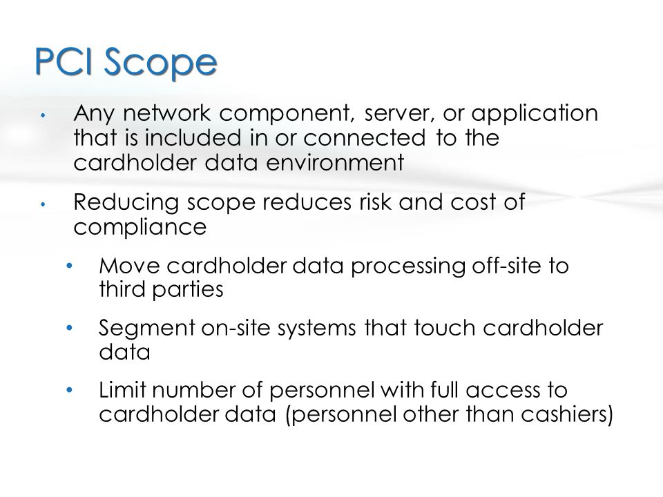 PCI Scope Any network component, server, or application that is included in or connected to the cardholder data environment Reducing scope reduces ris