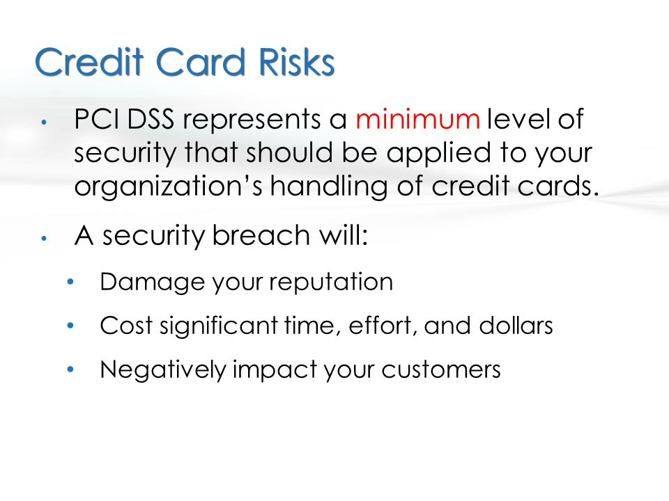 Credit Card Risks PCI DSS represents a minimum level of security that should be applied to your organizations handling of credit cards. A security bre