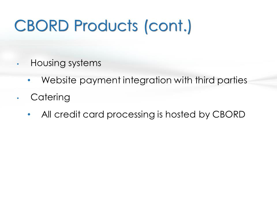 CBORD Products (cont.) Housing systems Website payment integration with third parties Catering All credit card processing is hosted by CBORD