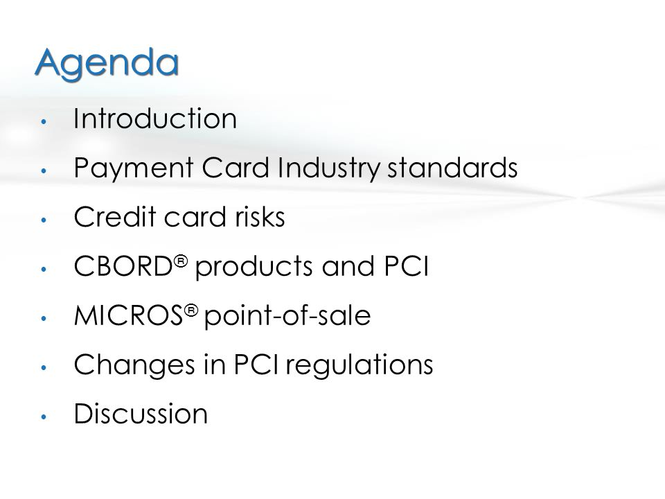 Agenda Introduction Payment Card Industry standards Credit card risks CBORD ® products and PCI MICROS ® point-of-sale Changes in PCI regulations Discu