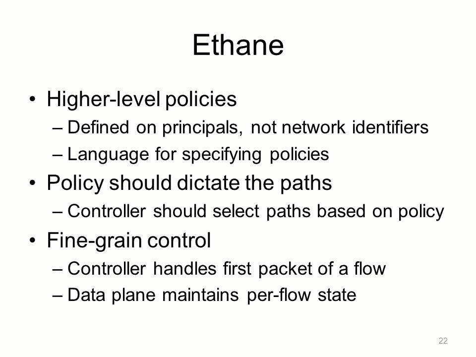 Ethane Higher-level policies –Defined on principals, not network identifiers –Language for specifying policies Policy should dictate the paths –Controller should select paths based on policy Fine-grain control –Controller handles first packet of a flow –Data plane maintains per-flow state 22
