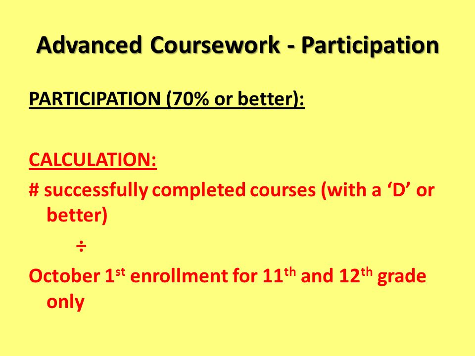 Advanced Coursework - Participation PARTICIPATION (70% or better): CALCULATION: # successfully completed courses (with a D or better) ÷ October 1 st enrollment for 11 th and 12 th grade only