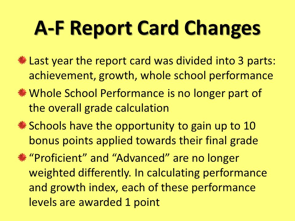 A-F Report Card Changes Last year the report card was divided into 3 parts: achievement, growth, whole school performance Whole School Performance is no longer part of the overall grade calculation Schools have the opportunity to gain up to 10 bonus points applied towards their final grade Proficient and Advanced are no longer weighted differently.