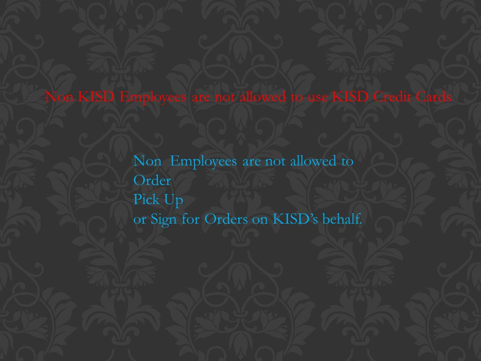 Non KISD Employees are not allowed to use KISD Credit Cards Non Employees are not allowed to Order Pick Up or Sign for Orders on KISDs behalf.