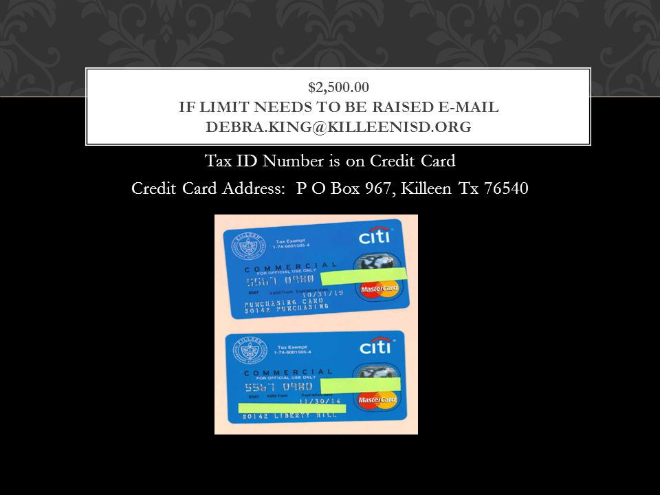 Tax ID Number is on Credit Card Credit Card Address: P O Box 967, Killeen Tx 76540 $2,500.00 IF LIMIT NEEDS TO BE RAISED E-MAIL DEBRA.KING@KILLEENISD.ORG
