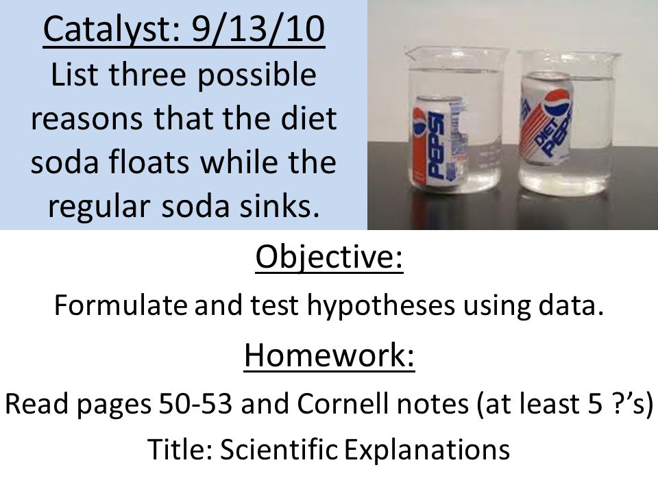 Catalyst: 9/13/10 List three possible reasons that the diet soda floats while the regular soda sinks. Objective: Formulate and test hypotheses using d
