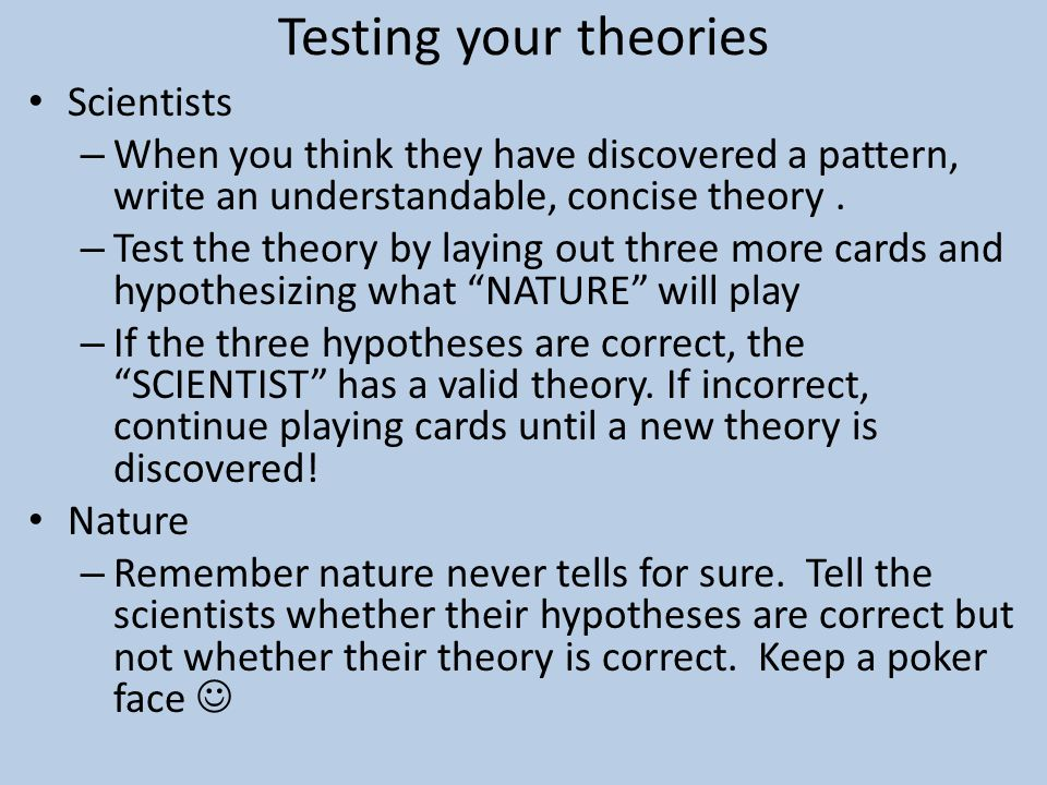 Testing your theories Scientists – When you think they have discovered a pattern, write an understandable, concise theory. – Test the theory by laying