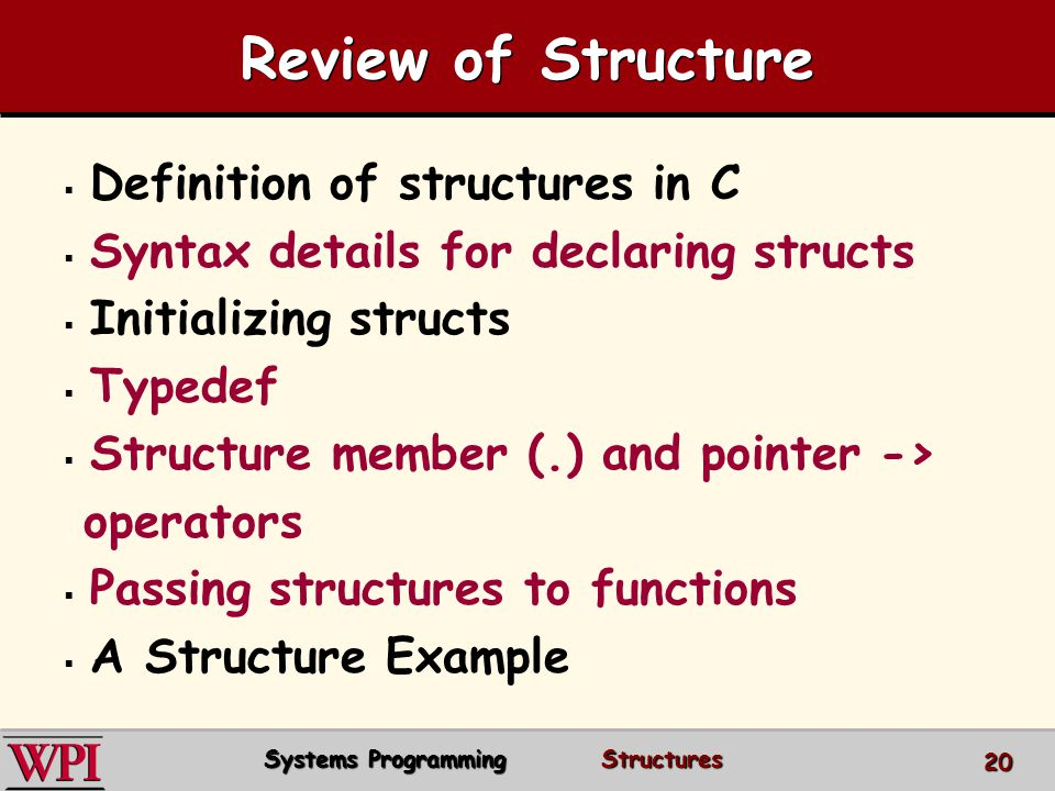 Review of Structure Definition of structures in C Syntax details for declaring structs Initializing structs Typedef Structure member (.) and pointer -> operators Passing structures to functions A Structure Example Systems Programming Structures 20