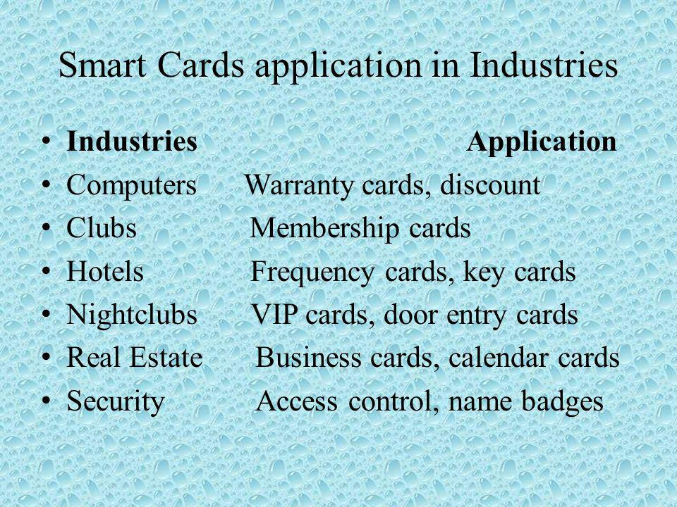 Smart Cards application in Industries Industries Application Computers Warranty cards, discount Clubs Membership cards Hotels Frequency cards, key cards Nightclubs VIP cards, door entry cards Real Estate Business cards, calendar cards Security Access control, name badges