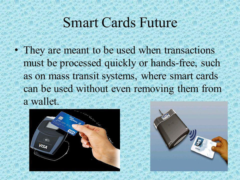 Smart Cards Future They are meant to be used when transactions must be processed quickly or hands-free, such as on mass transit systems, where smart cards can be used without even removing them from a wallet.
