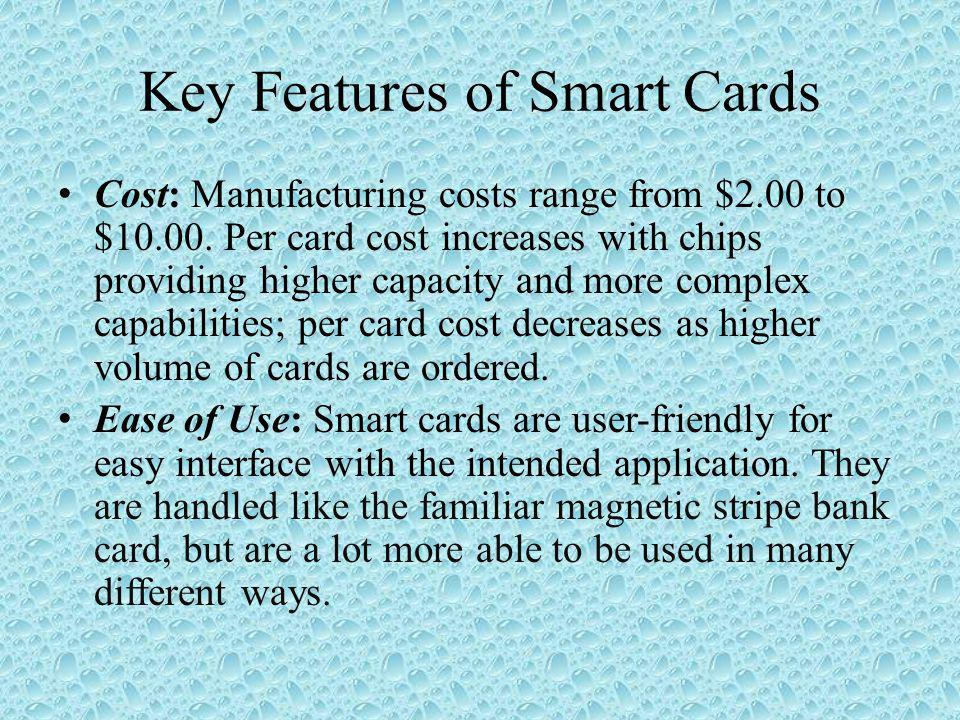 Key Features of Smart Cards Cost: Manufacturing costs range from $2.00 to $10.00.
