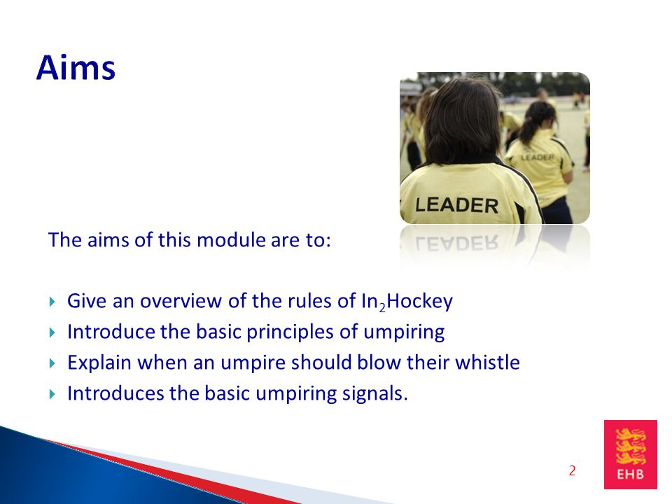 The aims of this module are to: Give an overview of the rules of In 2 Hockey Introduce the basic principles of umpiring Explain when an umpire should blow their whistle Introduces the basic umpiring signals.
