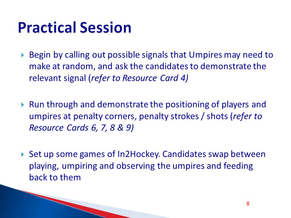Begin by calling out possible signals that Umpires may need to make at random, and ask the candidates to demonstrate the relevant signal (refer to Resource Card 4) Run through and demonstrate the positioning of players and umpires at penalty corners, penalty strokes / shots (refer to Resource Cards 6, 7, 8 & 9) Set up some games of In2Hockey.