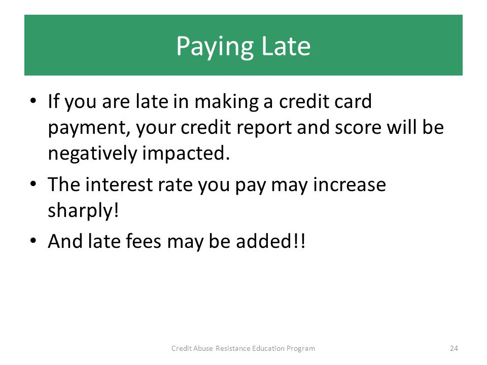 Paying Late If you are late in making a credit card payment, your credit report and score will be negatively impacted.