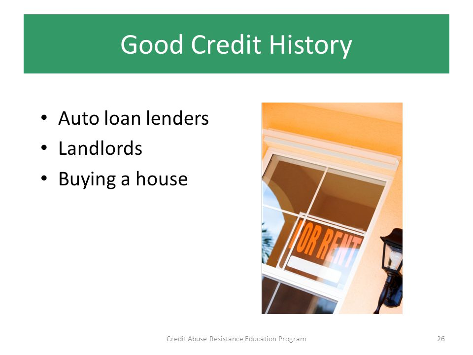 Good Credit History Auto loan lenders Landlords Buying a house Credit Abuse Resistance Education Program26