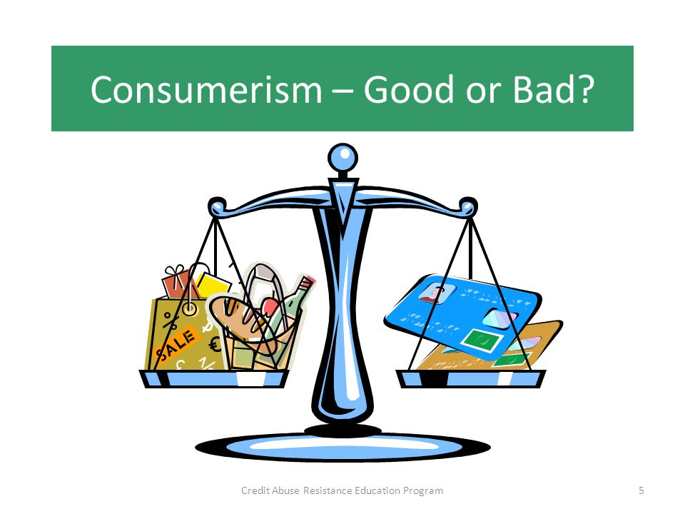 Consumerism – Good or Bad Credit Abuse Resistance Education Program5