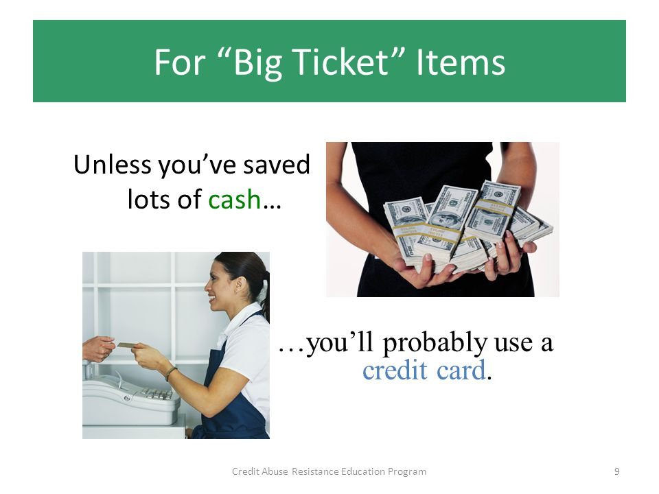 For Big Ticket Items Unless youve saved lots of cash… Credit Abuse Resistance Education Program9 …youll probably use a credit card.