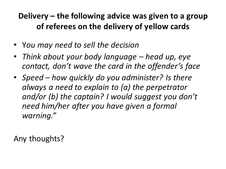 Delivery – the following advice was given to a group of referees on the delivery of yellow cards You may need to sell the decision Think about your body language – head up, eye contact, dont wave the card in the offenders face Speed – how quickly do you administer.
