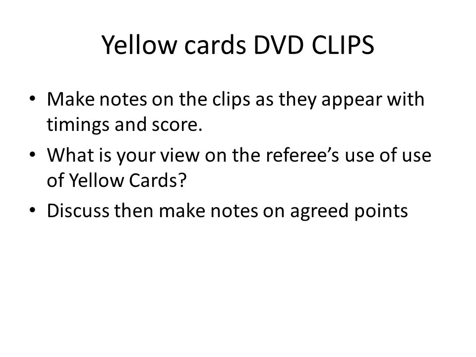 Yellow cards DVD CLIPS Make notes on the clips as they appear with timings and score. What is your view on the referees use of use of Yellow Cards? Di