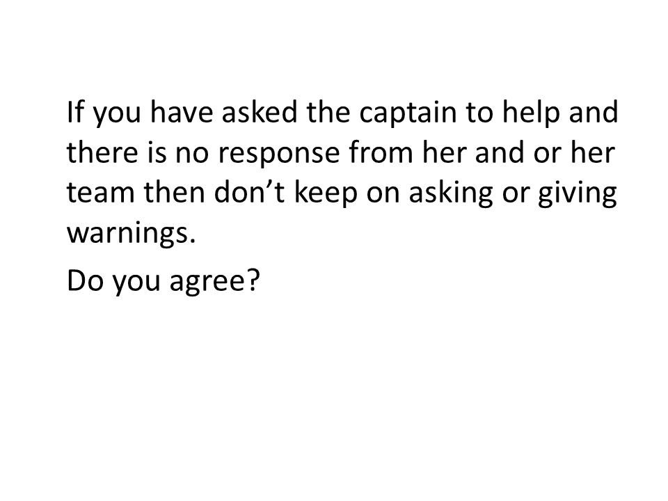 If you have asked the captain to help and there is no response from her and or her team then dont keep on asking or giving warnings. Do you agree?