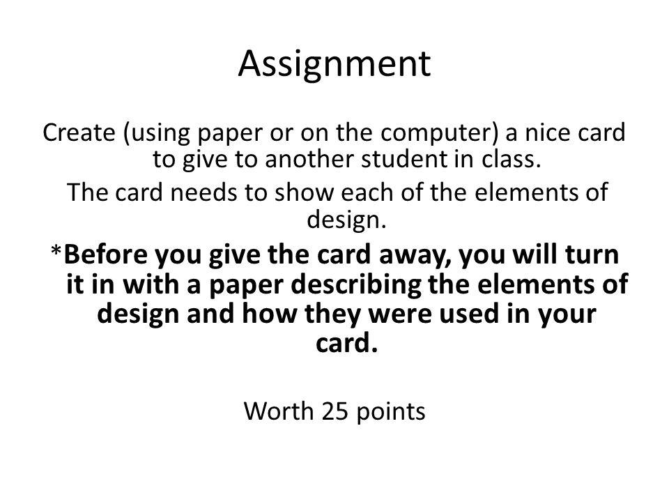 Assignment Create (using paper or on the computer) a nice card to give to another student in class. The card needs to show each of the elements of des