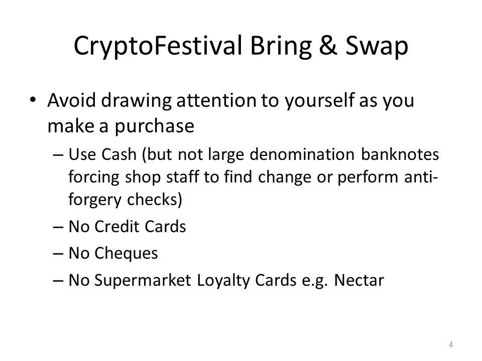 CryptoFestival Bring & Swap Avoid drawing attention to yourself as you make a purchase – Use Cash (but not large denomination banknotes forcing shop s