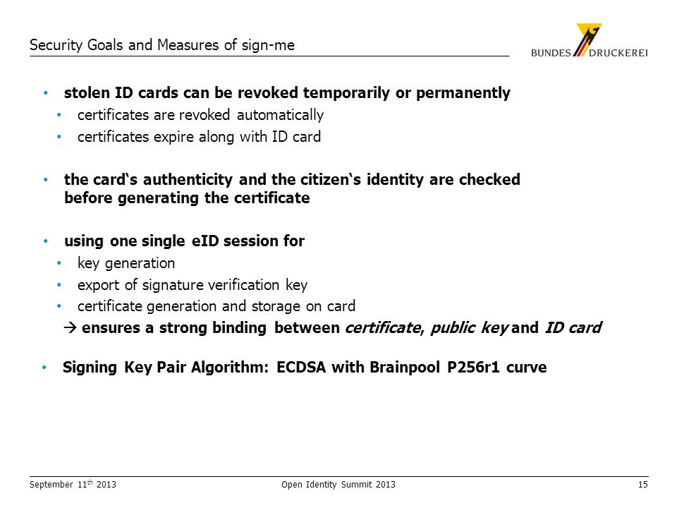 Security Goals and Measures of sign-me stolen ID cards can be revoked temporarily or permanently certificates are revoked automatically certificates expire along with ID card the cards authenticity and the citizens identity are checked before generating the certificate using one single eID session for key generation export of signature verification key certificate generation and storage on card ensures a strong binding between certificate, public key and ID card Signing Key Pair Algorithm: ECDSA with Brainpool P256r1 curve September 11 th 2013Open Identity Summit 201315