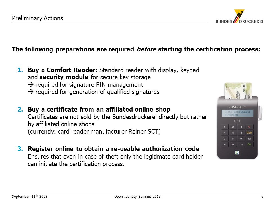Preliminary Actions The following preparations are required before starting the certification process: 1.Buy a Comfort Reader: Standard reader with display, keypad and security module for secure key storage required for signature PIN management required for generation of qualified signatures 2.Buy a certificate from an affiliated online shop Certificates are not sold by the Bundesdruckerei directly but rather by affiliated online shops (currently: card reader manufacturer Reiner SCT) 3.Register online to obtain a re-usable authorization code Ensures that even in case of theft only the legitimate card holder can initiate the certification process.