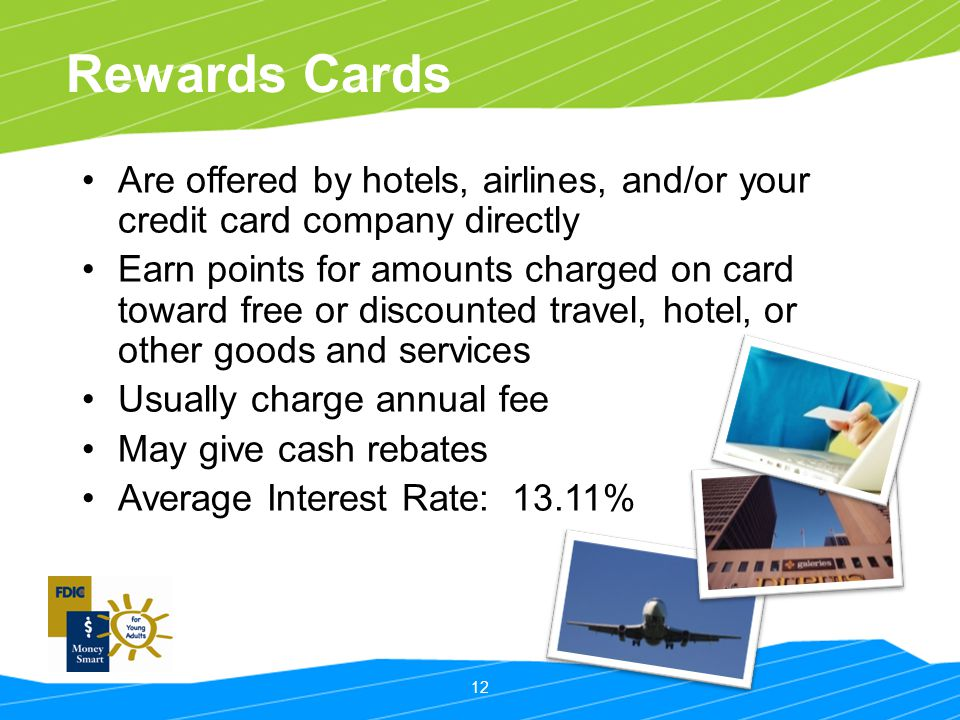 12 Rewards Cards Are offered by hotels, airlines, and/or your credit card company directly Earn points for amounts charged on card toward free or disc