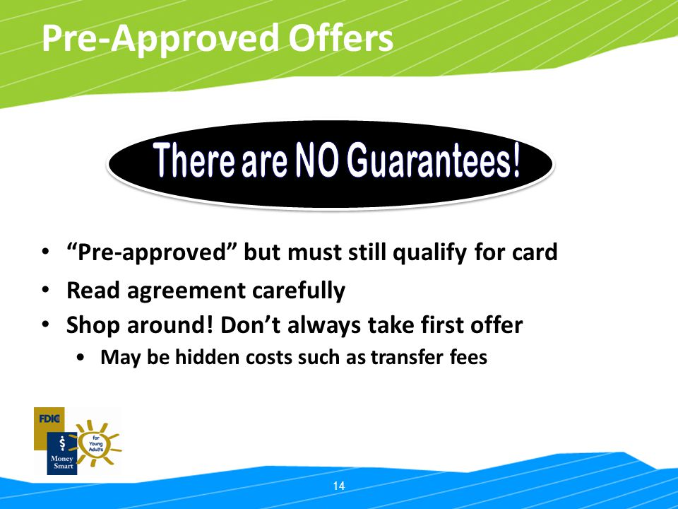 14 Pre-Approved Offers Pre-approved but must still qualify for card Read agreement carefully Shop around! Dont always take first offer May be hidden c