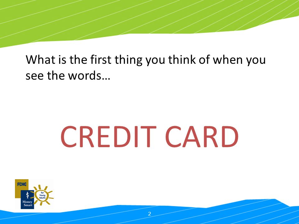 2 What is the first thing you think of when you see the words… CREDIT CARD