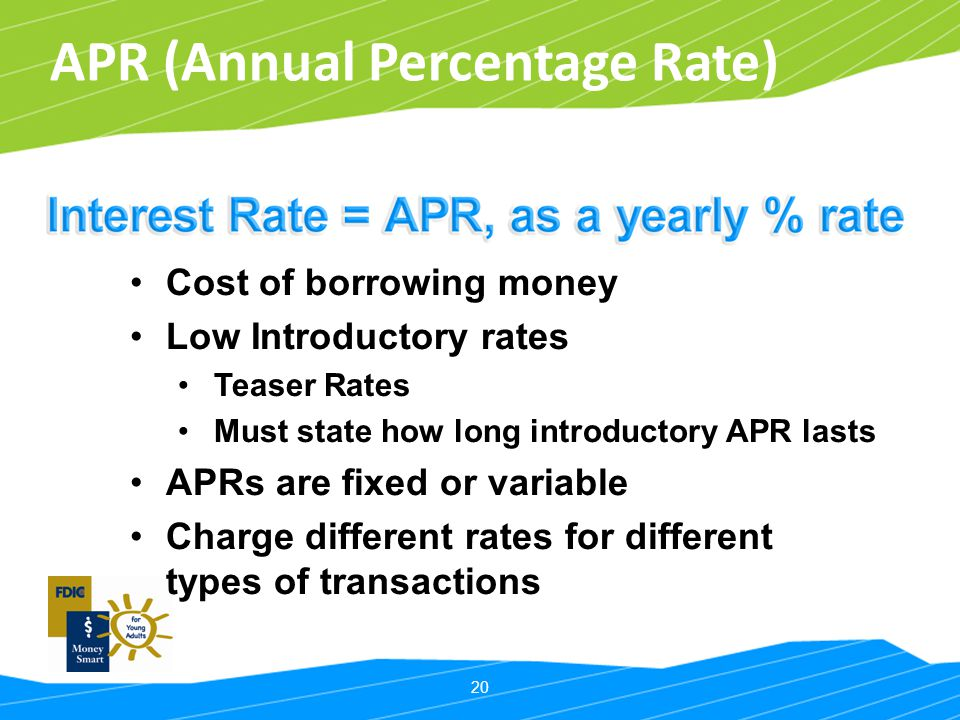 20 APR (Annual Percentage Rate) Cost of borrowing money Low Introductory rates Teaser Rates Must state how long introductory APR lasts APRs are fixed