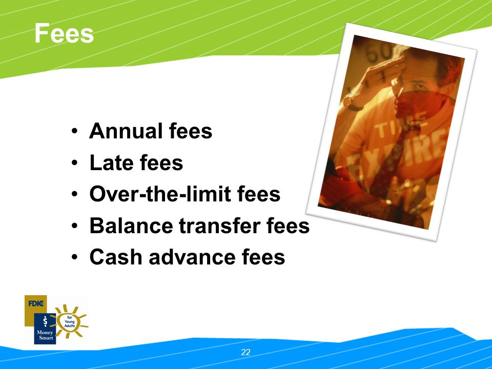 22 Fees Annual fees Late fees Over-the-limit fees Balance transfer fees Cash advance fees