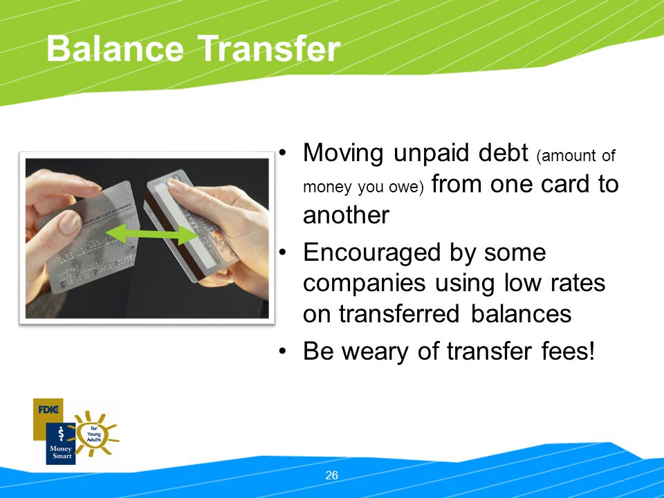 26 Balance Transfer Moving unpaid debt (amount of money you owe) from one card to another Encouraged by some companies using low rates on transferred